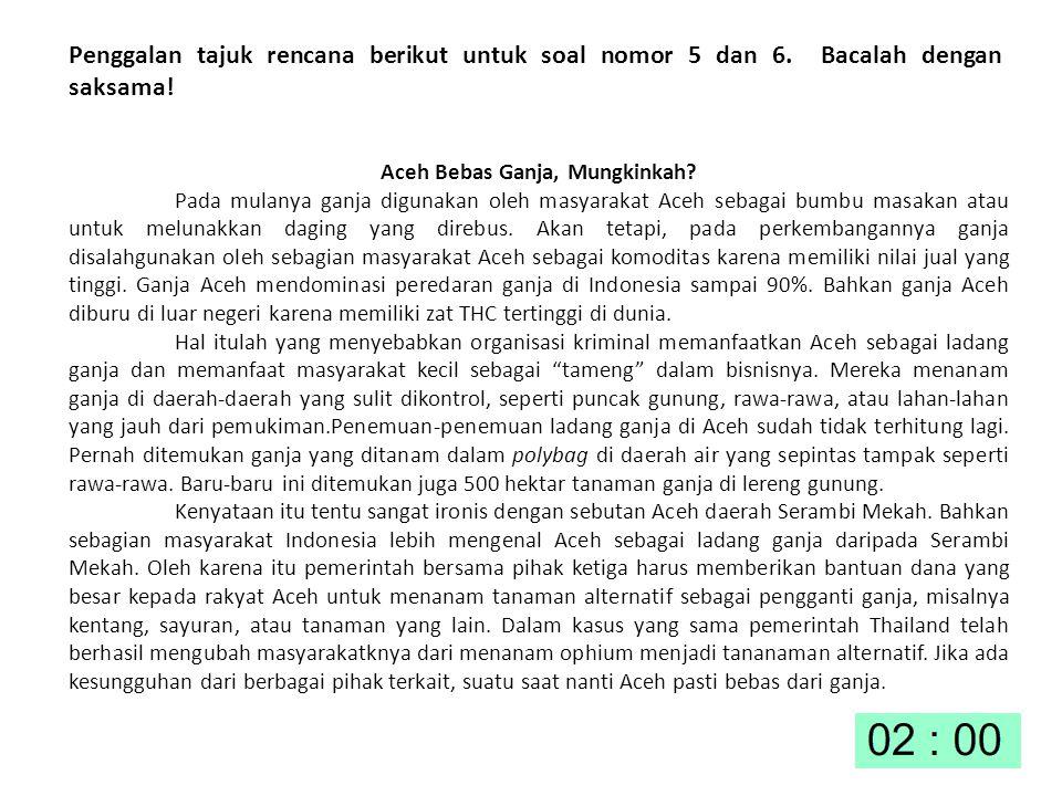 Penggalan tajuk rencana berikut untuk soal nomor 5 dan 6. Bacalah dengan saksama! Aceh Bebas Ganja, Mungkinkah? Pada mulanya ganja digunakan oleh masy