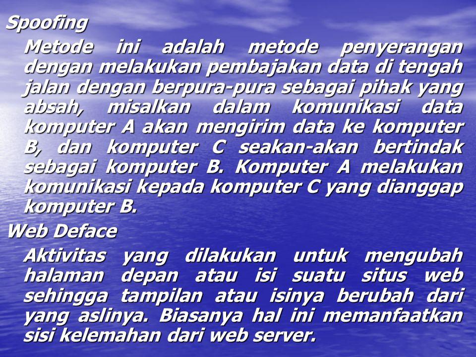 Spoofing Metode ini adalah metode penyerangan dengan melakukan pembajakan data di tengah jalan dengan berpura-pura sebagai pihak yang absah, misalkan dalam komunikasi data komputer A akan mengirim data ke komputer B, dan komputer C seakan-akan bertindak sebagai komputer B.