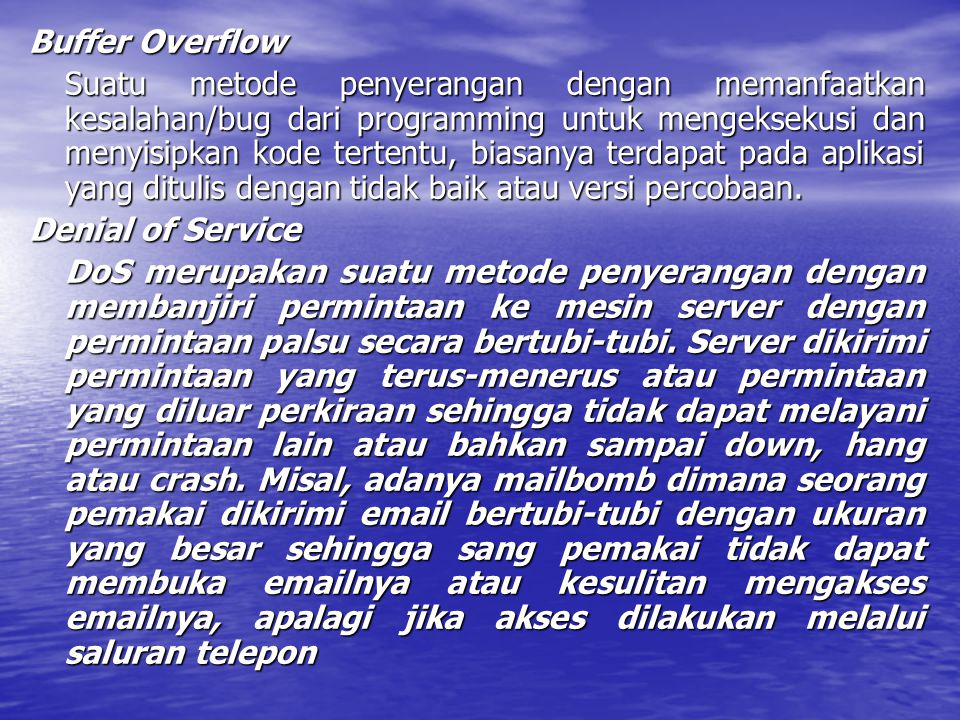 Buffer Overflow Suatu metode penyerangan dengan memanfaatkan kesalahan/bug dari programming untuk mengeksekusi dan menyisipkan kode tertentu, biasanya terdapat pada aplikasi yang ditulis dengan tidak baik atau versi percobaan.