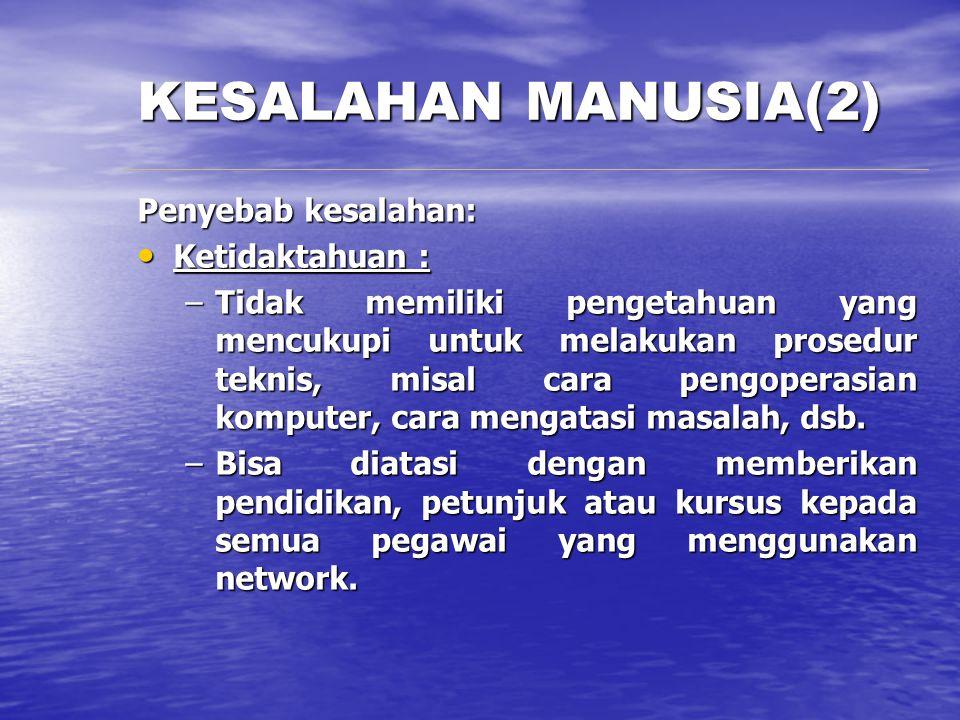 KESALAHAN MANUSIA(2) Penyebab kesalahan: Ketidaktahuan : Ketidaktahuan : –Tidak memiliki pengetahuan yang mencukupi untuk melakukan prosedur teknis, m