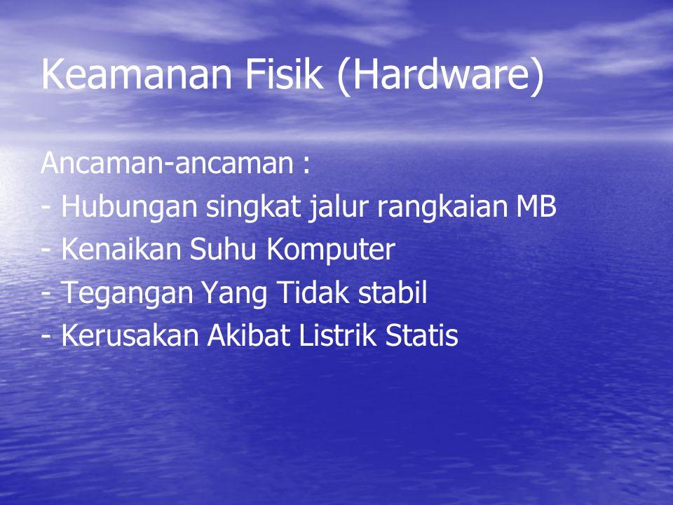 Keamanan Fisik (Hardware) Ancaman-ancaman : - Hubungan singkat jalur rangkaian MB - Kenaikan Suhu Komputer - Tegangan Yang Tidak stabil - Kerusakan Ak