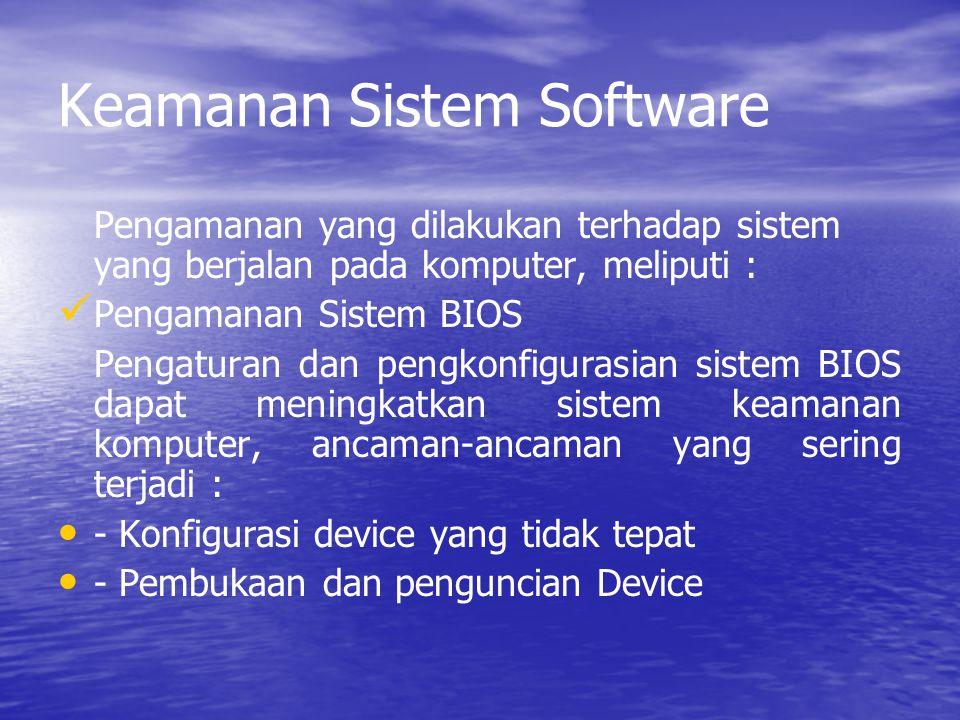 Keamanan Sistem Software Pengamanan yang dilakukan terhadap sistem yang berjalan pada komputer, meliputi : Pengamanan Sistem BIOS Pengaturan dan pengkonfigurasian sistem BIOS dapat meningkatkan sistem keamanan komputer, ancaman-ancaman yang sering terjadi : - Konfigurasi device yang tidak tepat - Pembukaan dan penguncian Device