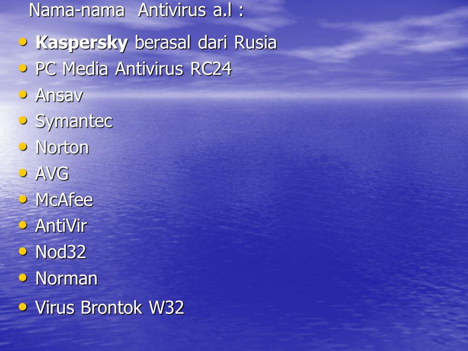 Nama-nama Antivirus a.l : Kaspersky berasal dari Rusia Kaspersky berasal dari Rusia PC Media Antivirus RC24 PC Media Antivirus RC24 Ansav Ansav Symantec Symantec Norton Norton AVG AVG McAfee McAfee AntiVir AntiVir Nod32 Nod32 Norman Norman Virus Brontok W32 Virus Brontok W32