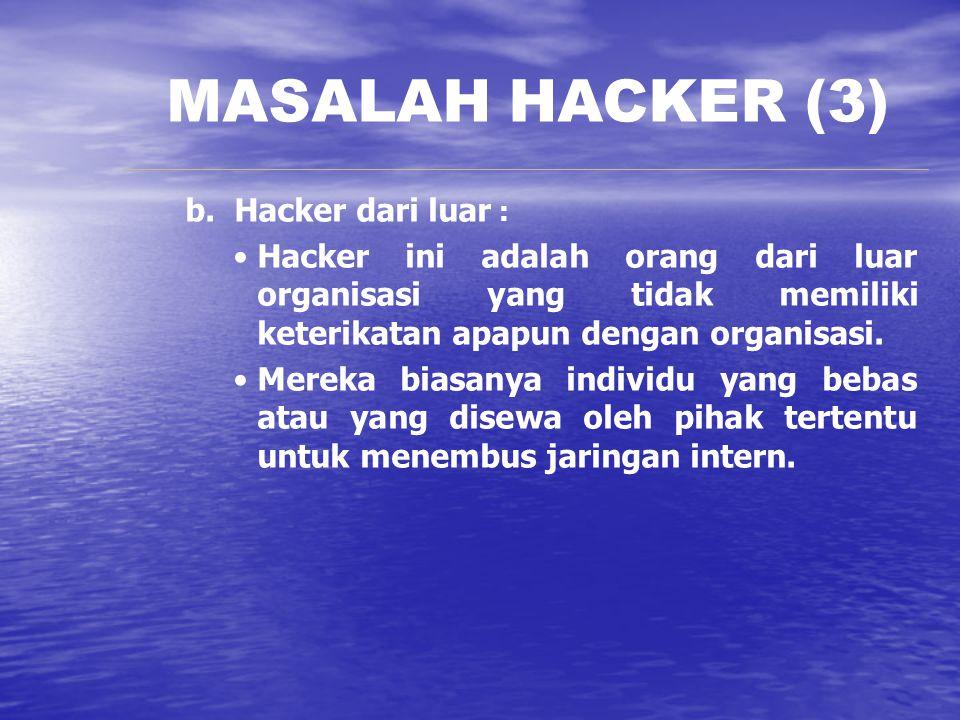 MASALAH HACKER (3) b. Hacker dari luar : Hacker ini adalah orang dari luar organisasi yang tidak memiliki keterikatan apapun dengan organisasi. Mereka