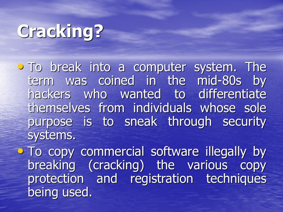 Cracking? To break into a computer system. The term was coined in the mid-80s by hackers who wanted to differentiate themselves from individuals whose