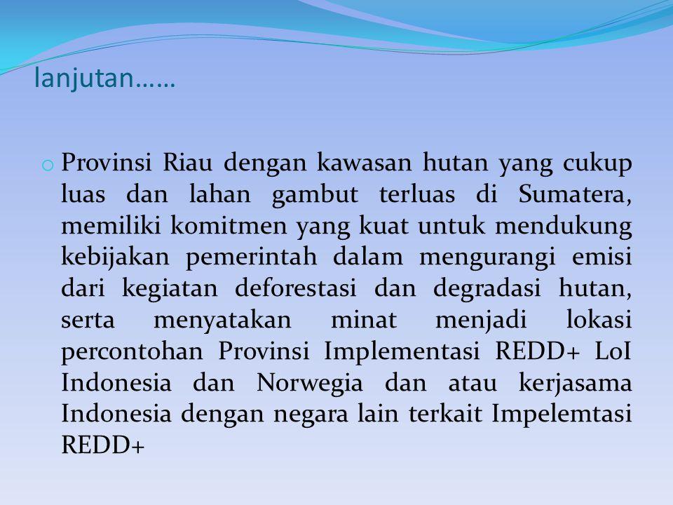 lanjutan…… o Provinsi Riau dengan kawasan hutan yang cukup luas dan lahan gambut terluas di Sumatera, memiliki komitmen yang kuat untuk mendukung kebijakan pemerintah dalam mengurangi emisi dari kegiatan deforestasi dan degradasi hutan, serta menyatakan minat menjadi lokasi percontohan Provinsi Implementasi REDD+ LoI Indonesia dan Norwegia dan atau kerjasama Indonesia dengan negara lain terkait Impelemtasi REDD+