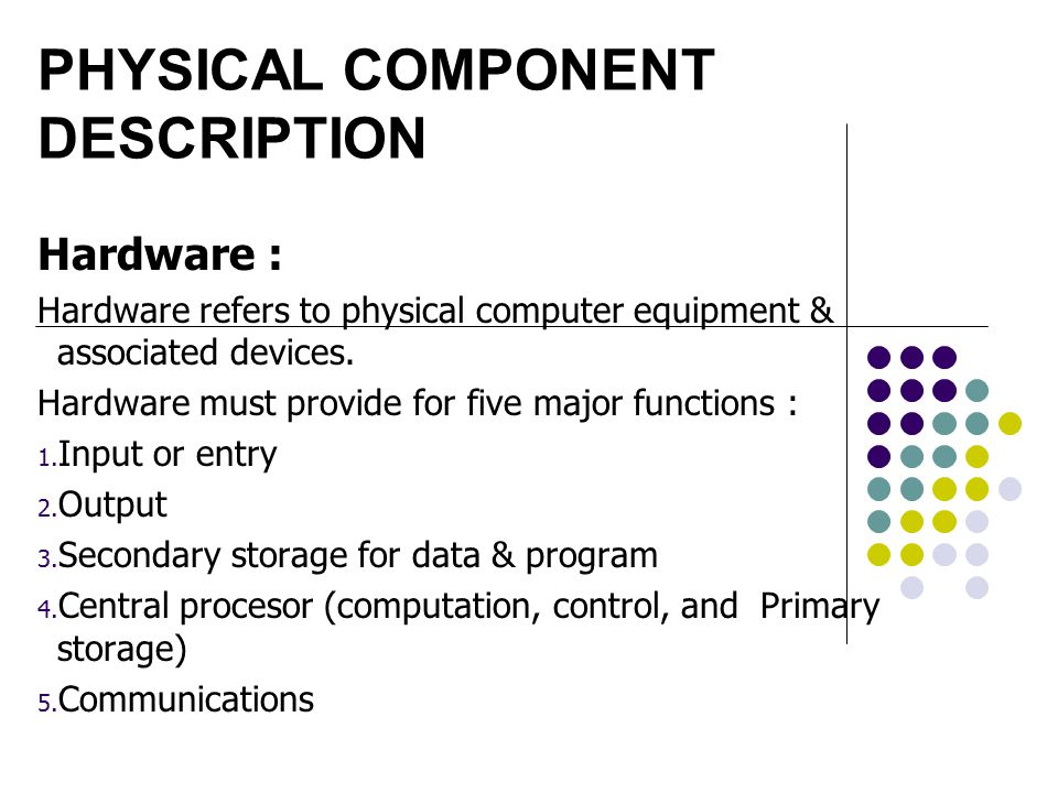 PHYSICAL COMPONENT DESCRIPTION Hardware : Hardware refers to physical computer equipment & associated devices. Hardware must provide for five major fu