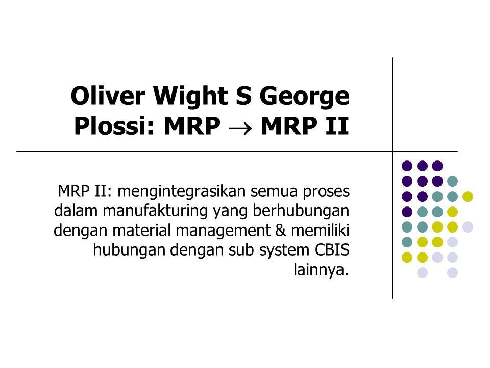 Oliver Wight S George Plossi: MRP  MRP II MRP II: mengintegrasikan semua proses dalam manufakturing yang berhubungan dengan material management & mem