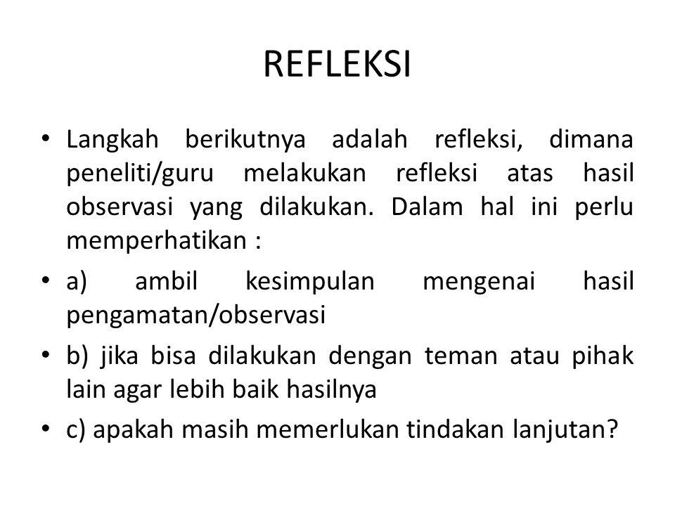 REFLEKSI Langkah berikutnya adalah refleksi, dimana peneliti/guru melakukan refleksi atas hasil observasi yang dilakukan. Dalam hal ini perlu memperha