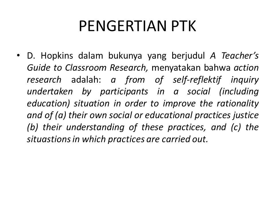 PENGERTIAN PTK D. Hopkins dalam bukunya yang berjudul A Teacher's Guide to Classroom Research, menyatakan bahwa action research adalah: a from of self