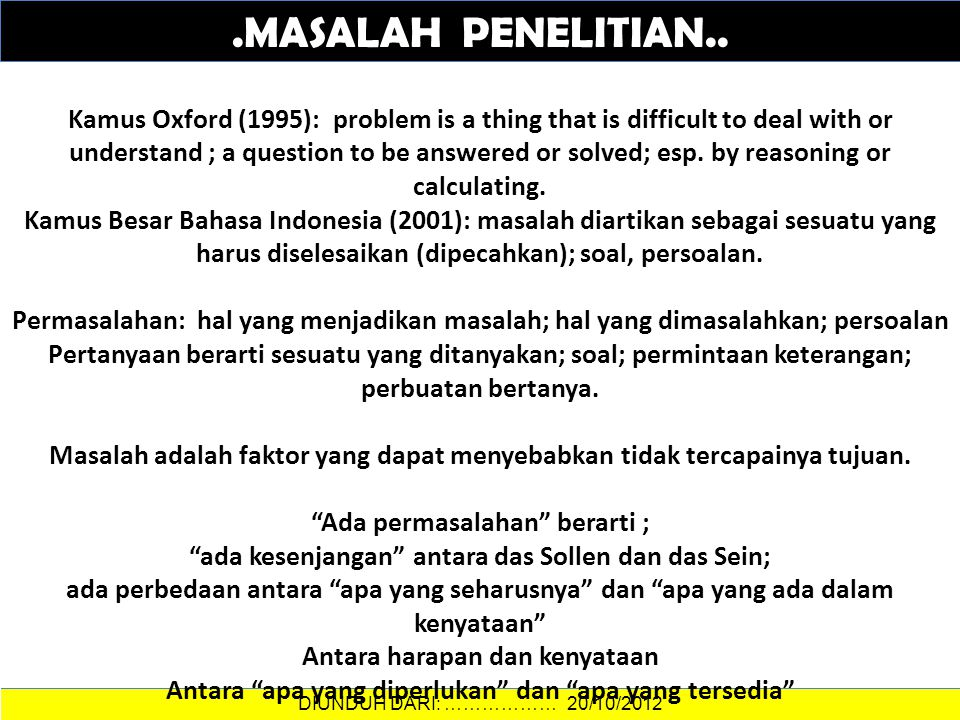 DATA DAN INFORMASI.MASALAH PENELITIAN.. DIUNDUH DARI: ……………… 20/10/2012 Kamus Oxford (1995): problem is a thing that is difficult to deal with or unde