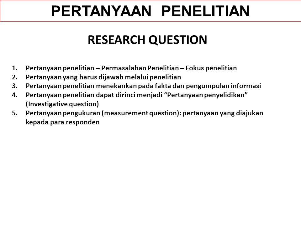 RESEARCH QUESTION 1.Pertanyaan penelitian – Permasalahan Penelitian – Fokus penelitian 2.Pertanyaan yang harus dijawab melalui penelitian 3.Pertanyaan