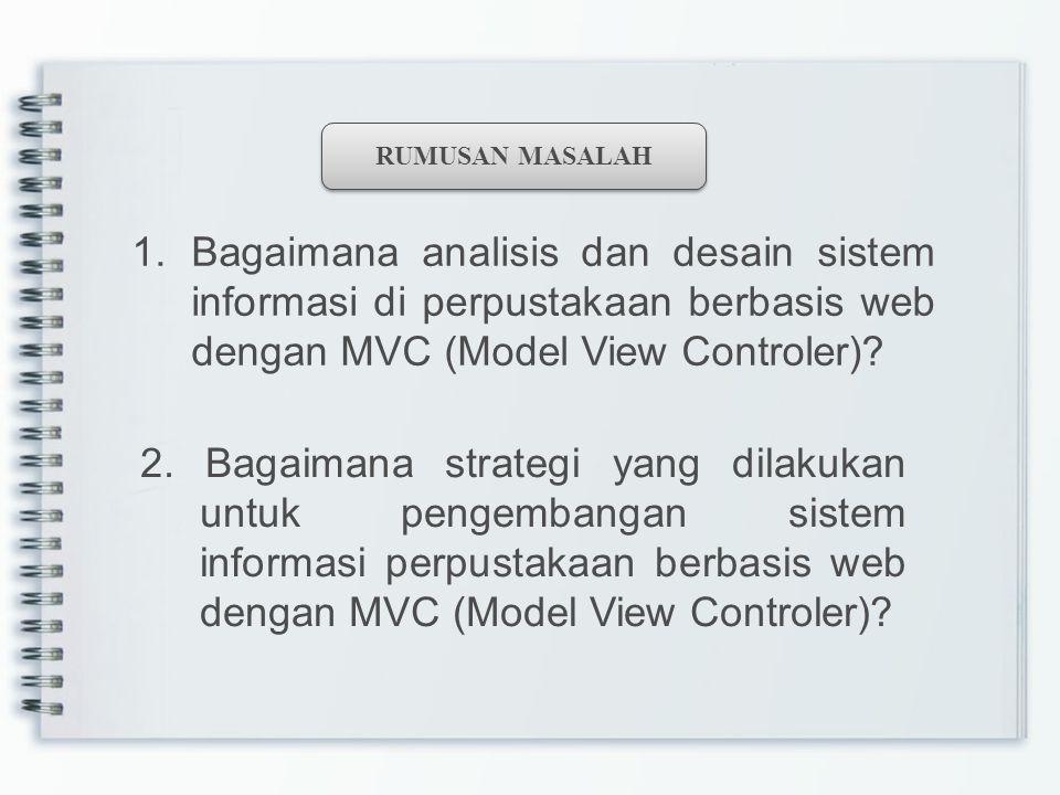 RUMUSAN MASALAH 1.Bagaimana analisis dan desain sistem informasi di perpustakaan berbasis web dengan MVC (Model View Controler)? 2. Bagaimana strategi