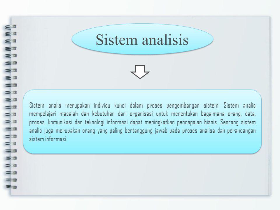 Sistem analisis Sistem analis merupakan individu kunci dalam proses pengembangan sistem. Sistem analis mempelajari masalah dan kebutuhan dari organisa