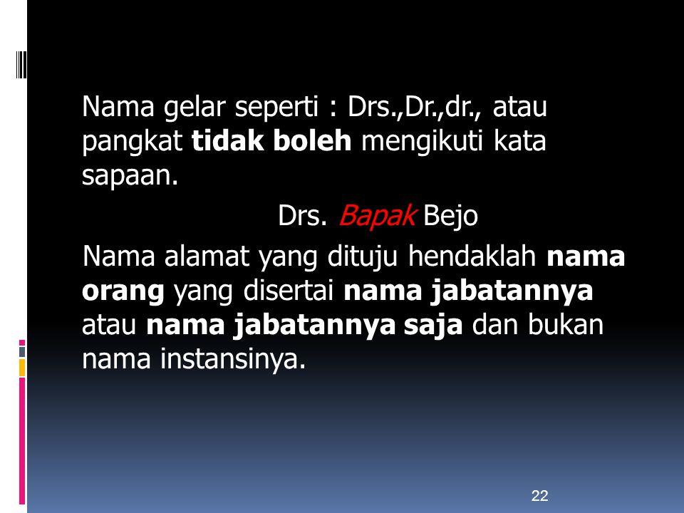 Nama gelar seperti : Drs.,Dr.,dr., atau pangkat tidak boleh mengikuti kata sapaan. Drs. Bapak Bejo Nama alamat yang dituju hendaklah nama orang yang d