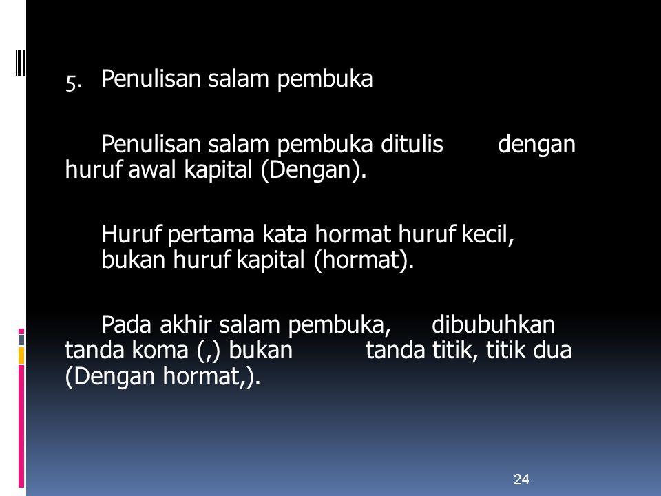 5. Penulisan salam pembuka Penulisan salam pembuka ditulis dengan huruf awal kapital (Dengan). Huruf pertama kata hormat huruf kecil, bukan huruf kapi
