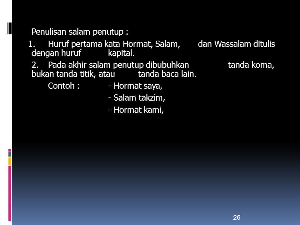 Penulisan salam penutup : 1. Huruf pertama kata Hormat, Salam, dan Wassalam ditulis dengan huruf kapital. 2. Pada akhir salam penutup dibubuhkan tanda