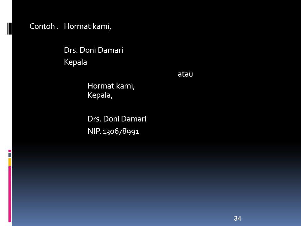 Contoh : Hormat kami, Drs. Doni Damari Kepala atau Hormat kami, Kepala, Drs. Doni Damari NIP. 130678991 34