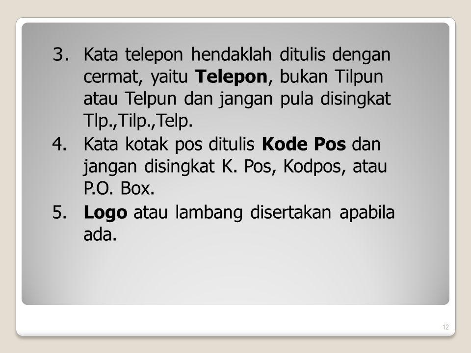 3. Kata telepon hendaklah ditulis dengan cermat, yaitu Telepon, bukan Tilpun atau Telpun dan jangan pula disingkat Tlp.,Tilp.,Telp. 4. Kata kotak pos