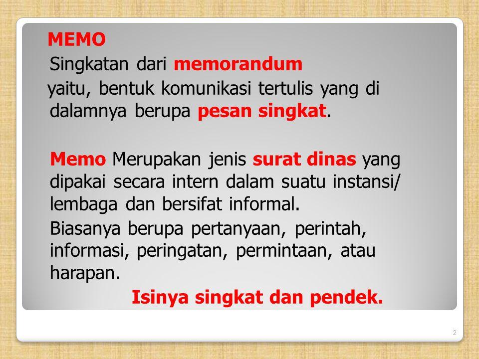 MEMO Singkatan dari memorandum yaitu, bentuk komunikasi tertulis yang di dalamnya berupa pesan singkat. Memo Merupakan jenis surat dinas yang dipakai