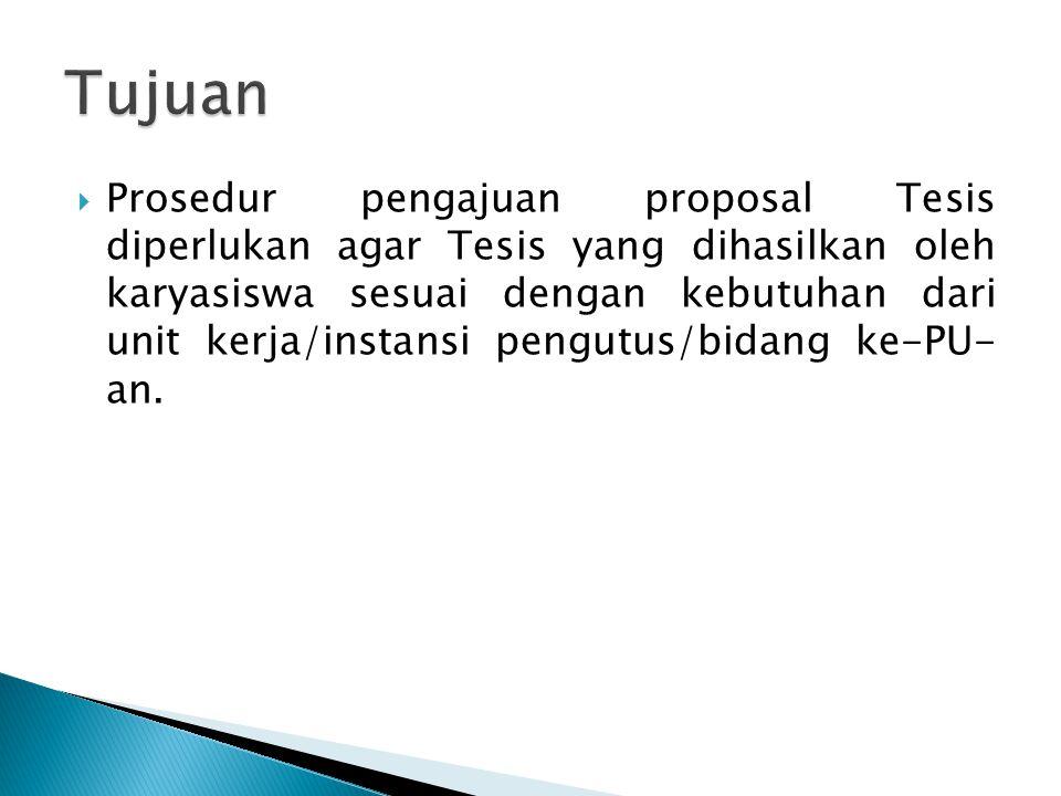  Prosedur pengajuan proposal Tesis diperlukan agar Tesis yang dihasilkan oleh karyasiswa sesuai dengan kebutuhan dari unit kerja/instansi pengutus/bidang ke-PU- an.