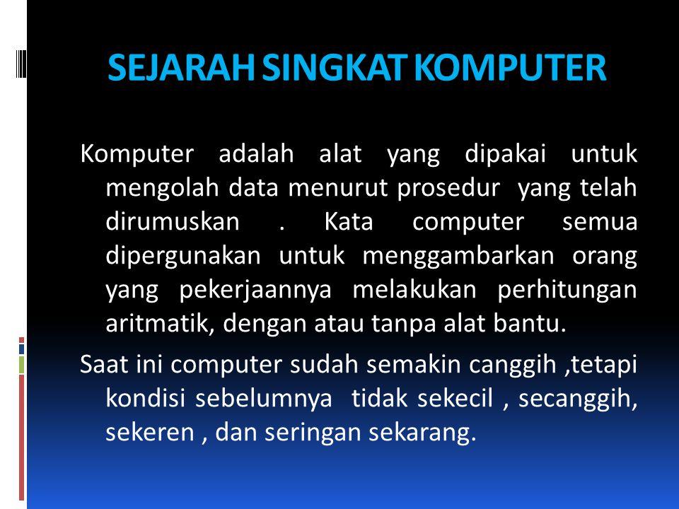 SEJARAH SINGKAT KOMPUTER Komputer adalah alat yang dipakai untuk mengolah data menurut prosedur yang telah dirumuskan. Kata computer semua dipergunaka
