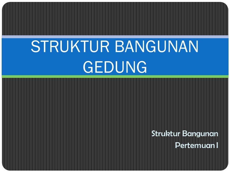 Struktur Bangunan Pertemuan I STRUKTUR BANGUNAN GEDUNG