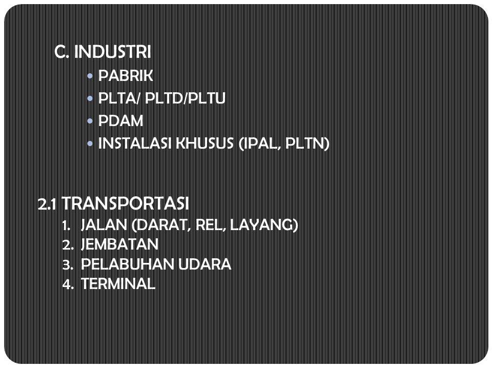 C. INDUSTRI PABRIK PLTA/ PLTD/PLTU PDAM INSTALASI KHUSUS (IPAL, PLTN) 2.1 TRANSPORTASI 1.JALAN (DARAT, REL, LAYANG) 2.JEMBATAN 3.PELABUHAN UDARA 4.TER
