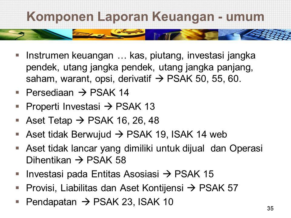 Komponen Laporan Keuangan - umum  Instrumen keuangan … kas, piutang, investasi jangka pendek, utang jangka pendek, utang jangka panjang, saham, waran