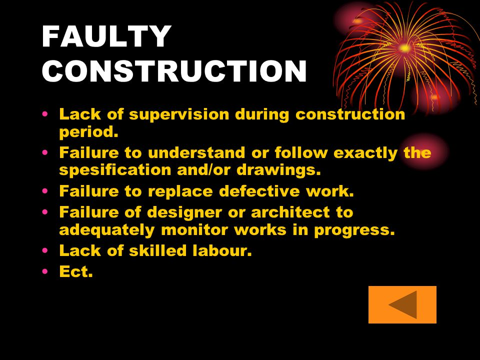 FAULTY CONSTRUCTION Lack of supervision during construction period. Failure to understand or follow exactly the spesification and/or drawings. Failure