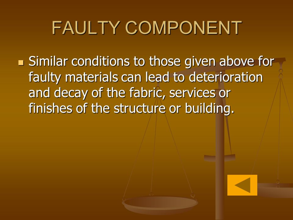 FAULTY COMPONENT Similar conditions to those given above for faulty materials can lead to deterioration and decay of the fabric, services or finishes of the structure or building.