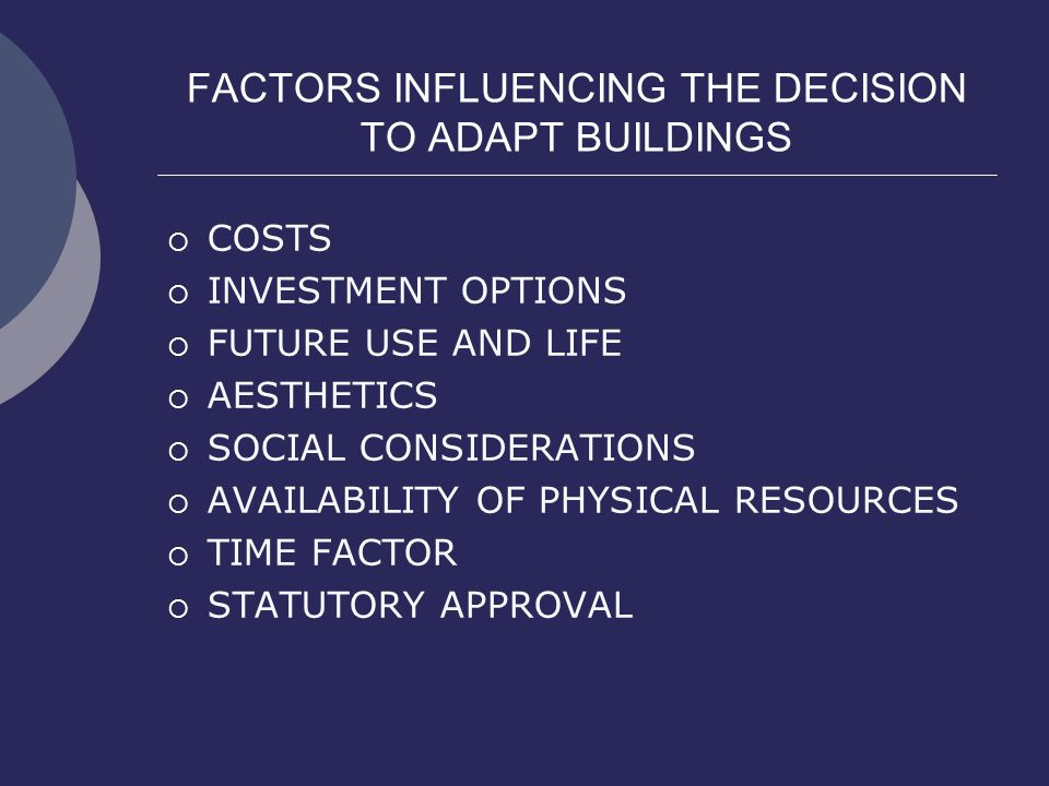 FACTORS INFLUENCING THE DECISION TO ADAPT BUILDINGS  COSTS  INVESTMENT OPTIONS  FUTURE USE AND LIFE  AESTHETICS  SOCIAL CONSIDERATIONS  AVAILABI