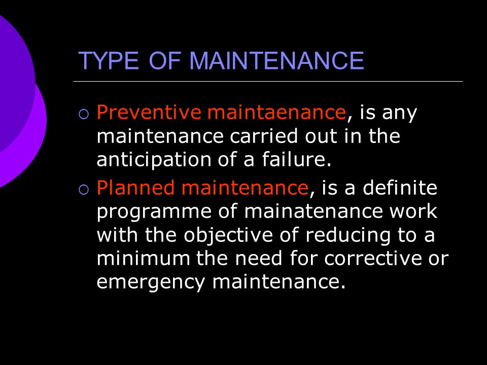 TYPE OF MAINTENANCE  Preventive maintaenance, is any maintenance carried out in the anticipation of a failure.  Planned maintenance, is a definite p