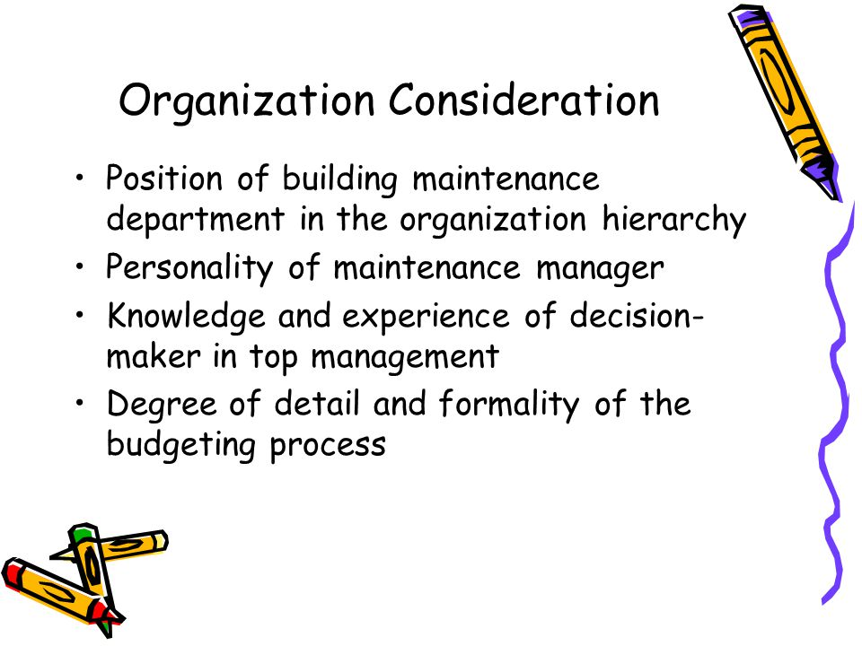 Organization Consideration Position of building maintenance department in the organization hierarchy Personality of maintenance manager Knowledge and