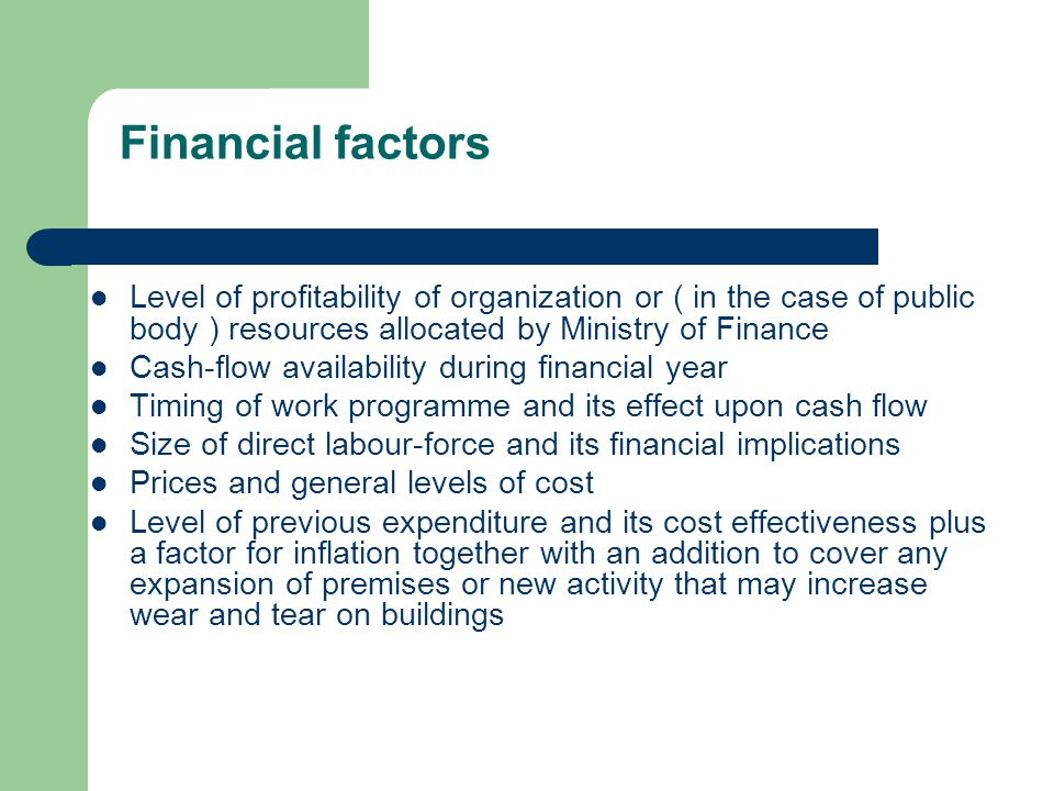 Financial factors Level of profitability of organization or ( in the case of public body ) resources allocated by Ministry of Finance Cash-flow availa