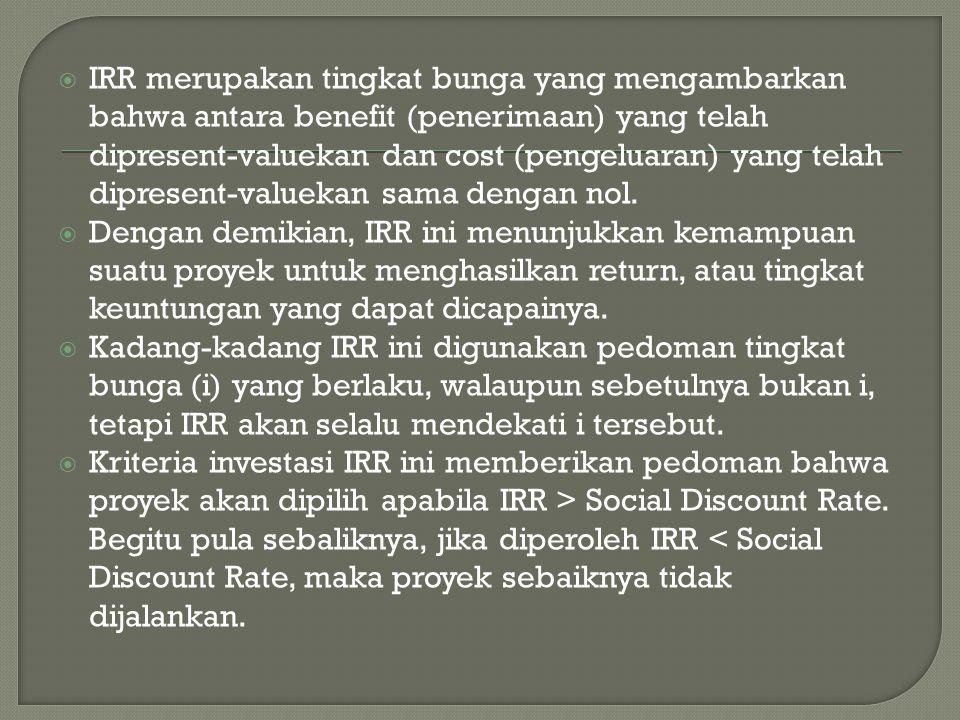  IRR merupakan tingkat bunga yang mengambarkan bahwa antara benefit (penerimaan) yang telah dipresent-valuekan dan cost (pengeluaran) yang telah dipresent-valuekan sama dengan nol.