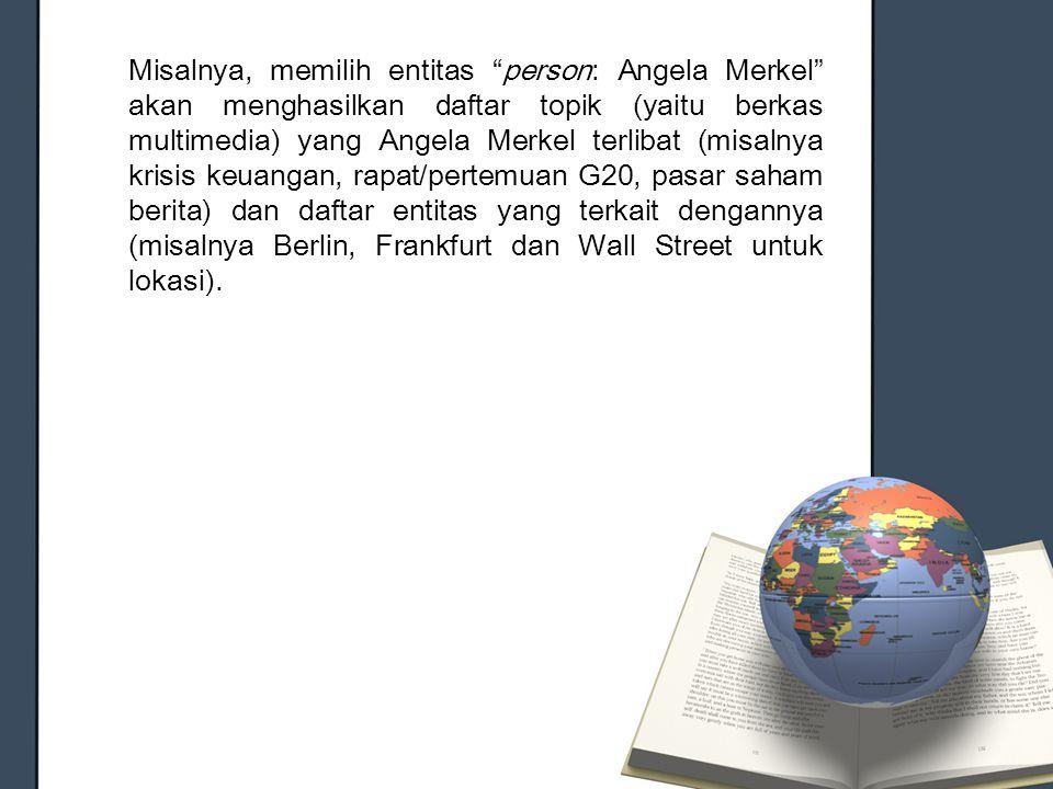 """Misalnya, memilih entitas """"person: Angela Merkel"""" akan menghasilkan daftar topik (yaitu berkas multimedia) yang Angela Merkel terlibat (misalnya krisi"""