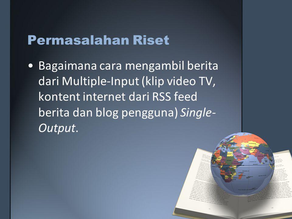 Permasalahan Riset Bagaimana cara mengambil berita dari Multiple-Input (klip video TV, kontent internet dari RSS feed berita dan blog pengguna) Single