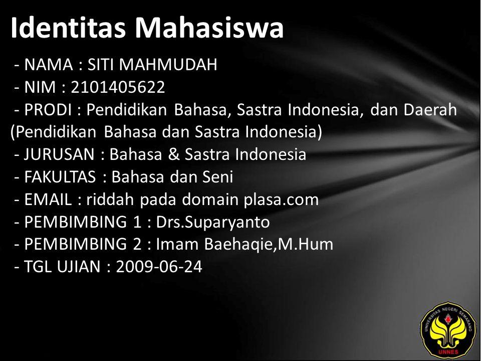 Identitas Mahasiswa - NAMA : SITI MAHMUDAH - NIM : 2101405622 - PRODI : Pendidikan Bahasa, Sastra Indonesia, dan Daerah (Pendidikan Bahasa dan Sastra Indonesia) - JURUSAN : Bahasa & Sastra Indonesia - FAKULTAS : Bahasa dan Seni - EMAIL : riddah pada domain plasa.com - PEMBIMBING 1 : Drs.Suparyanto - PEMBIMBING 2 : Imam Baehaqie,M.Hum - TGL UJIAN : 2009-06-24