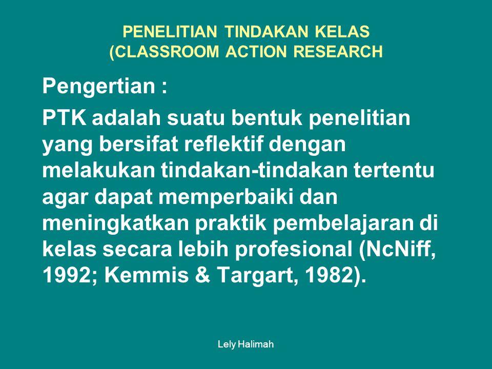 Lely Halimah PENELITIAN TINDAKAN KELAS (CLASSROOM ACTION RESEARCH Pengertian : PTK adalah suatu bentuk penelitian yang bersifat reflektif dengan melakukan tindakan-tindakan tertentu agar dapat memperbaiki dan meningkatkan praktik pembelajaran di kelas secara lebih profesional (NcNiff, 1992; Kemmis & Targart, 1982).