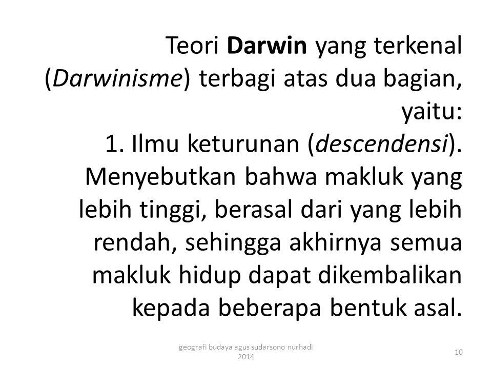 Teori Darwin yang terkenal (Darwinisme) terbagi atas dua bagian, yaitu: 1. Ilmu keturunan (descendensi). Menyebutkan bahwa makluk yang lebih tinggi, b