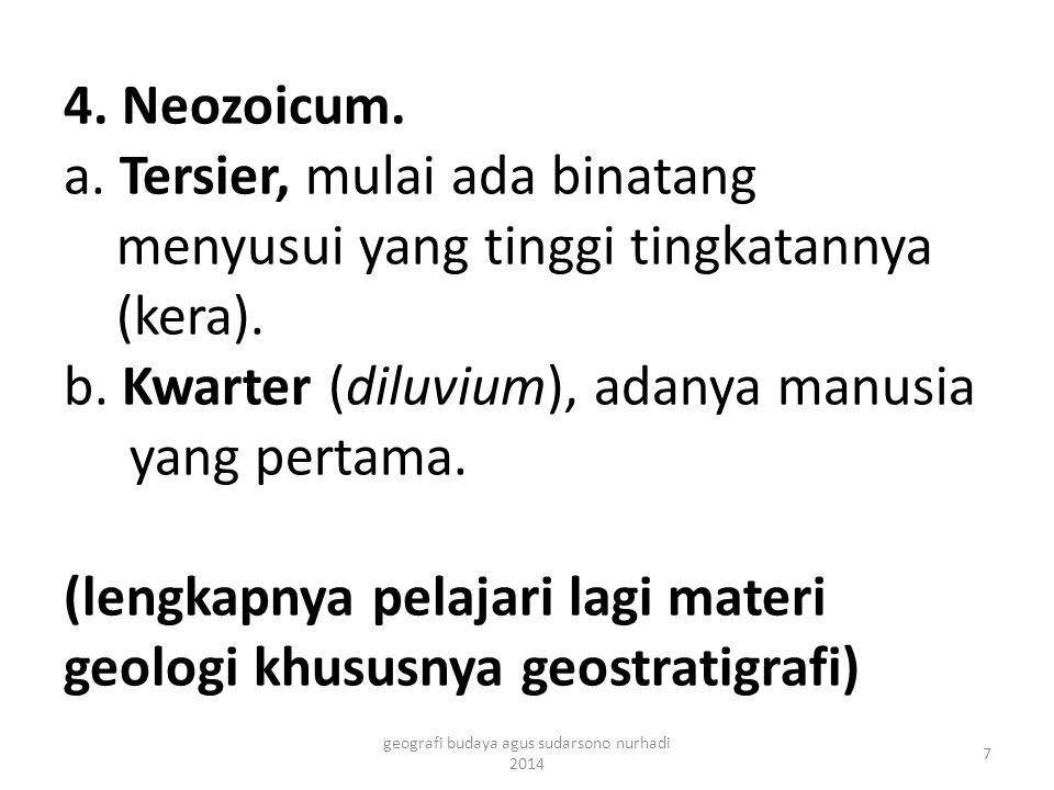 4. Neozoicum. a. Tersier, mulai ada binatang menyusui yang tinggi tingkatannya (kera). b. Kwarter (diluvium), adanya manusia yang pertama. (lengkapnya