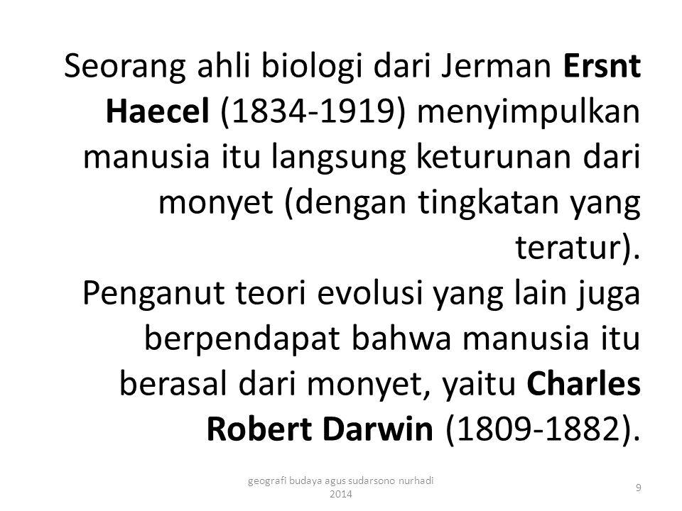 Seorang ahli biologi dari Jerman Ersnt Haecel (1834-1919) menyimpulkan manusia itu langsung keturunan dari monyet (dengan tingkatan yang teratur). Pen