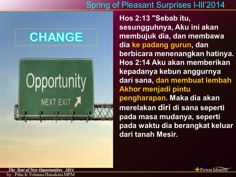 The Year of New Opportunities 2014 Power Identity by : Pdm.Ir.Yohanes Hanakata MPM Spring of Pleasant Surprises I-III'2014 Yes 43:19 Lihat, Aku hendak membuat sesuatu yang baru, yang sekarang sudah tumbuh, belumkah kamu mengetahuinya.