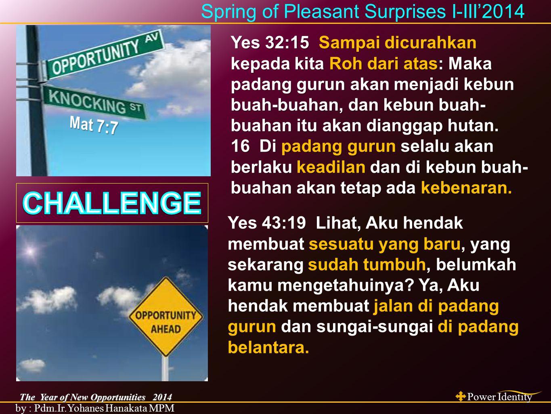 The Year of New Opportunities 2014 Power Identity by : Pdm.Ir.Yohanes Hanakata MPM Spring of Pleasant Surprises I-III'2014 YAKUB Kej.45:26-28 YUSUF Maz.105:21-22 Kej.45:5 BENYAMIN Kej.43: 34 AYUB Ayub 42: 10 GEHAZI 2Raj.8:4 PEREMPUAN Sunem 2Raj.8:6 MEFIBOSET 2 Sam.9:13