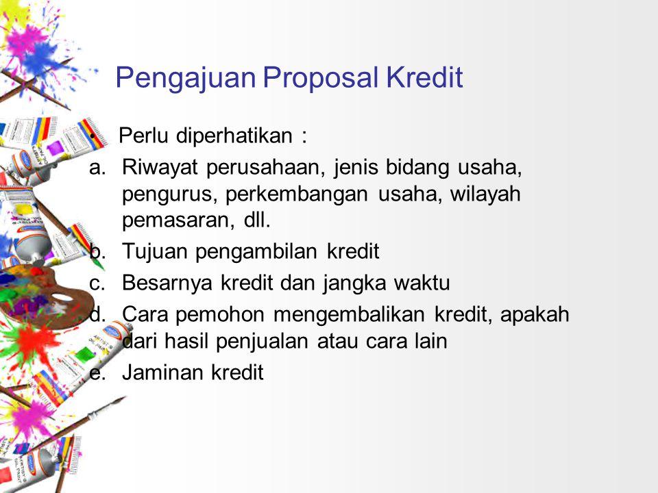Pengajuan Proposal Kredit Perlu diperhatikan : a.Riwayat perusahaan, jenis bidang usaha, pengurus, perkembangan usaha, wilayah pemasaran, dll. b.Tujua