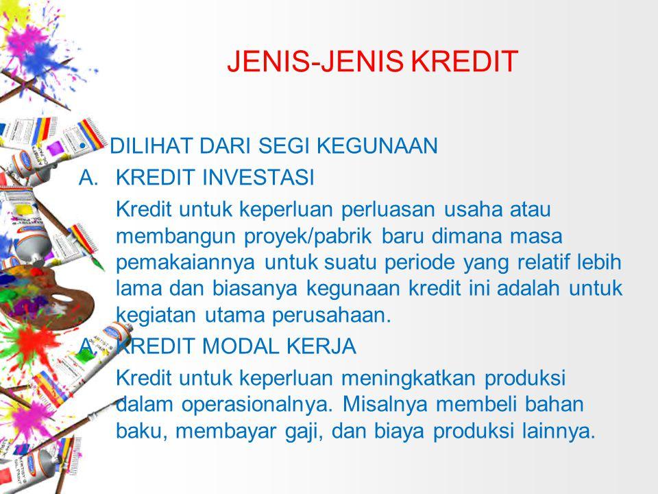 JENIS-JENIS KREDIT DILIHAT DARI SEGI KEGUNAAN A.KREDIT INVESTASI Kredit untuk keperluan perluasan usaha atau membangun proyek/pabrik baru dimana masa