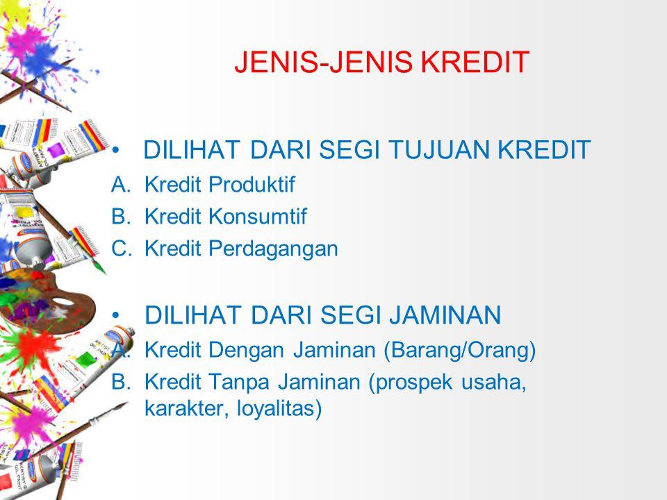 JENIS-JENIS KREDIT DILIHAT DARI SEGI TUJUAN KREDIT A. Kredit Produktif B. Kredit Konsumtif C.Kredit Perdagangan DILIHAT DARI SEGI JAMINAN A.Kredit Den
