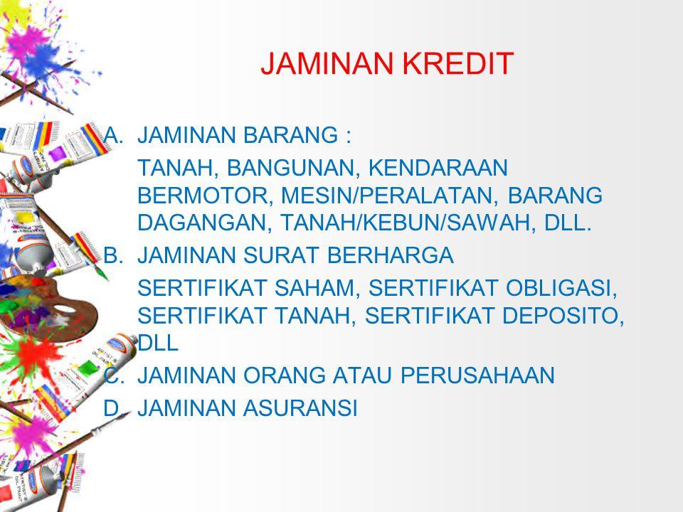 JAMINAN KREDIT A.JAMINAN BARANG : TANAH, BANGUNAN, KENDARAAN BERMOTOR, MESIN/PERALATAN, BARANG DAGANGAN, TANAH/KEBUN/SAWAH, DLL. B.JAMINAN SURAT BERHA