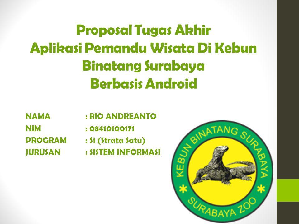 Proposal Tugas Akhir Aplikasi Pemandu Wisata Di Kebun Binatang Surabaya Berbasis Android NAMA: RIO ANDREANTO NIM : 08410100171 PROGRAM : S1 (Strata Satu) JURUSAN : SISTEM INFORMASI